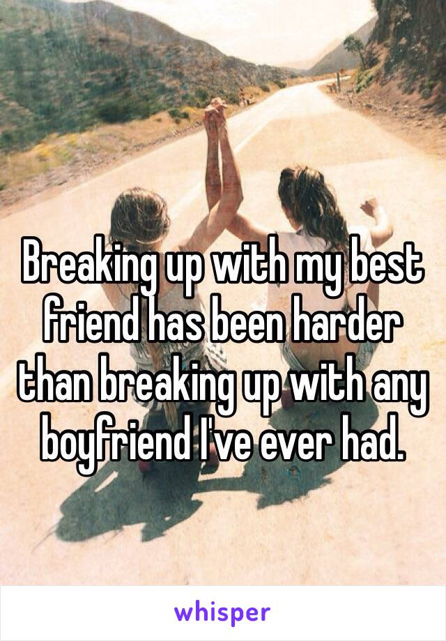 Breaking up with my best friend has been harder than breaking up with any boyfriend I've ever had.