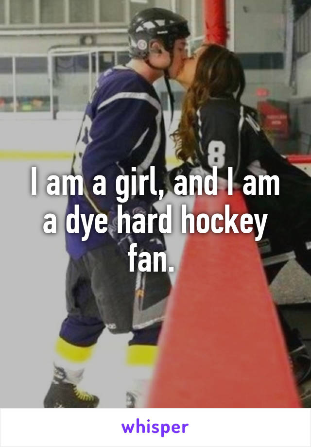 I am a girl, and I am a dye hard hockey fan.
