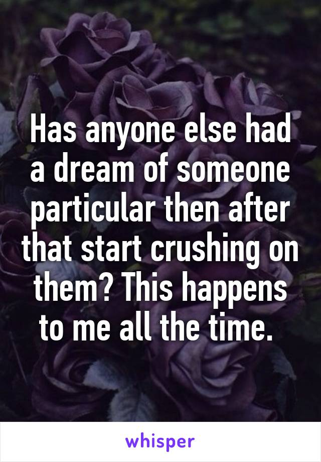 Has anyone else had a dream of someone particular then after that start crushing on them? This happens to me all the time.