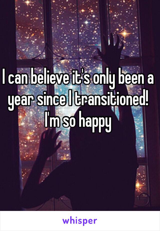 I can believe it's only been a year since I transitioned! I'm so happy
