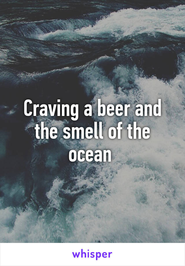 Craving a beer and the smell of the ocean
