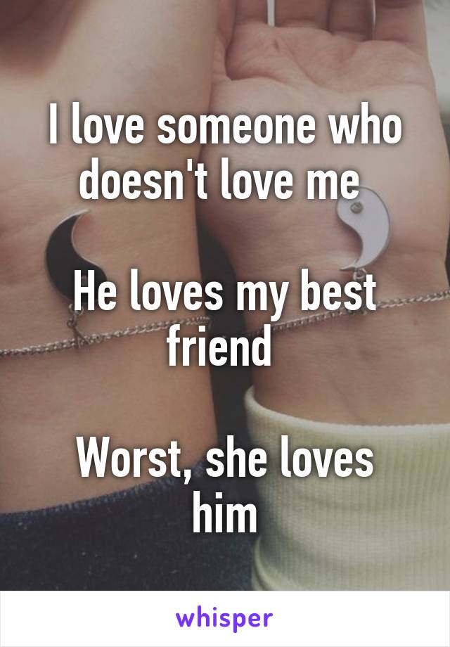 I love someone who doesn't love me   He loves my best friend   Worst, she loves him