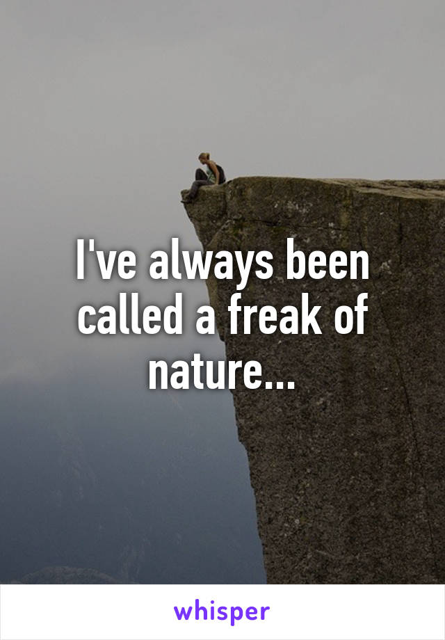 I've always been called a freak of nature...