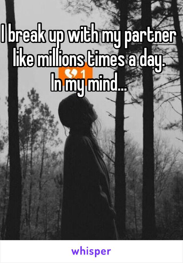 I break up with my partner like millions times a day. In my mind...