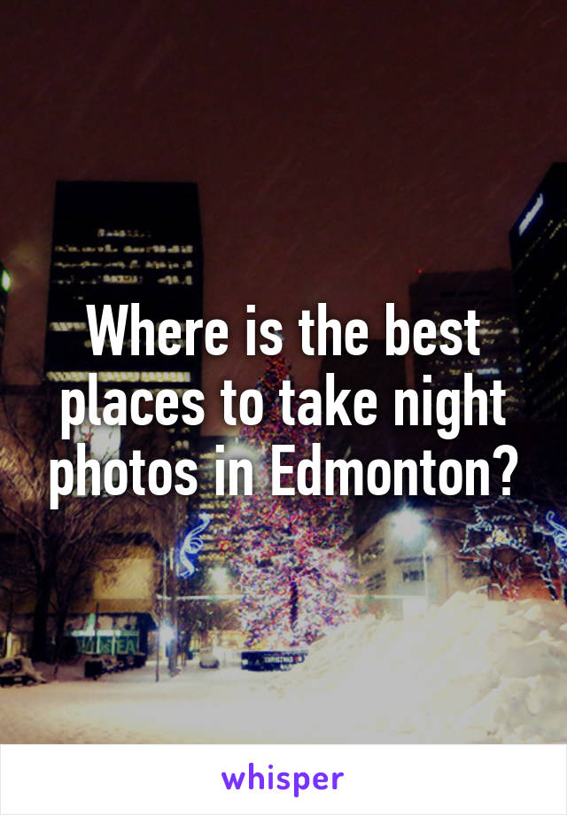 Where is the best places to take night photos in Edmonton?