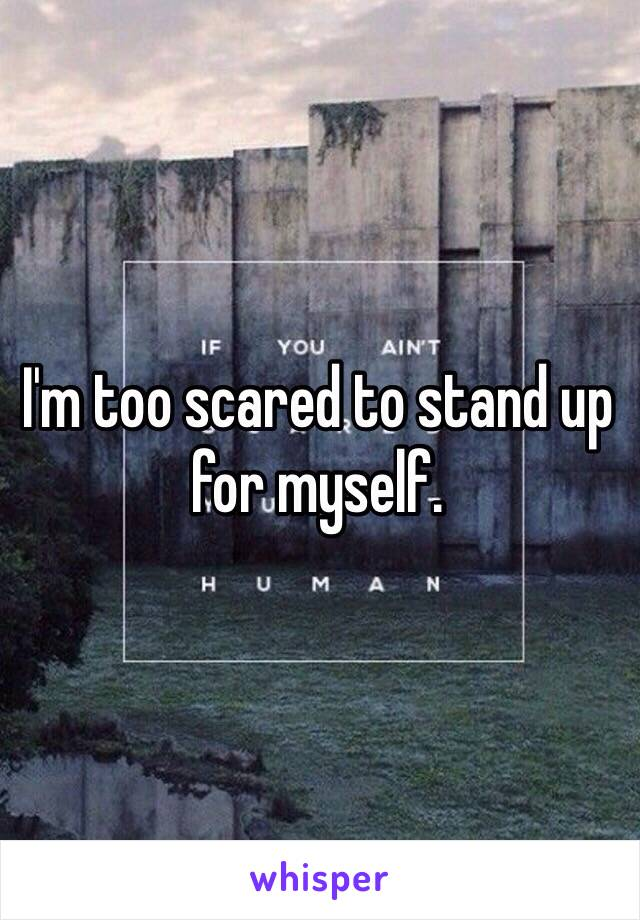 I'm too scared to stand up for myself.