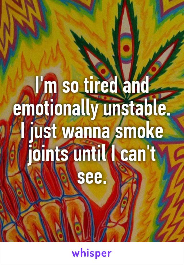 I'm so tired and emotionally unstable. I just wanna smoke joints until I can't see.