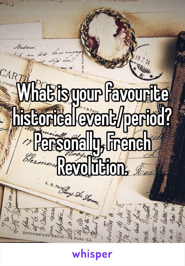 What is your favourite historical event/period? Personally, French Revolution.