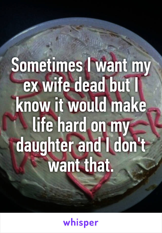 Sometimes I want my ex wife dead but I know it would make life hard on my daughter and I don't want that.