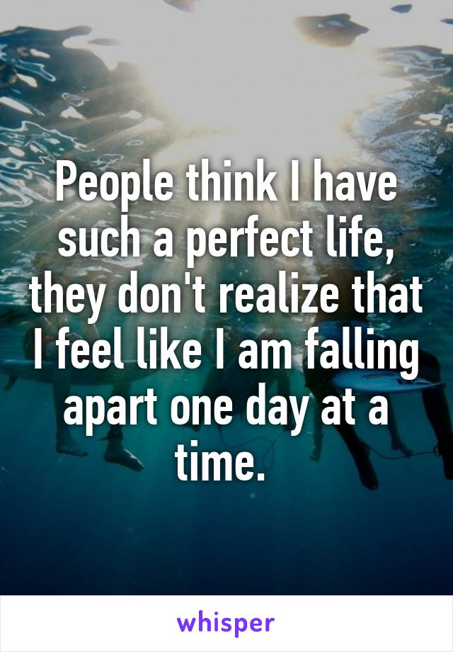 People think I have such a perfect life, they don't realize that I feel like I am falling apart one day at a time.