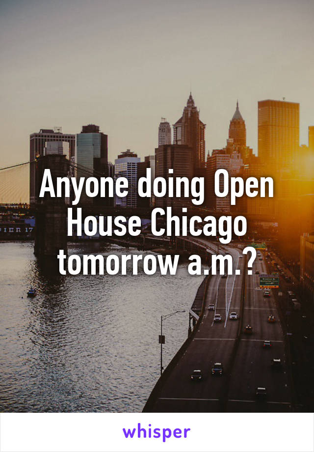 Anyone doing Open House Chicago tomorrow a.m.?