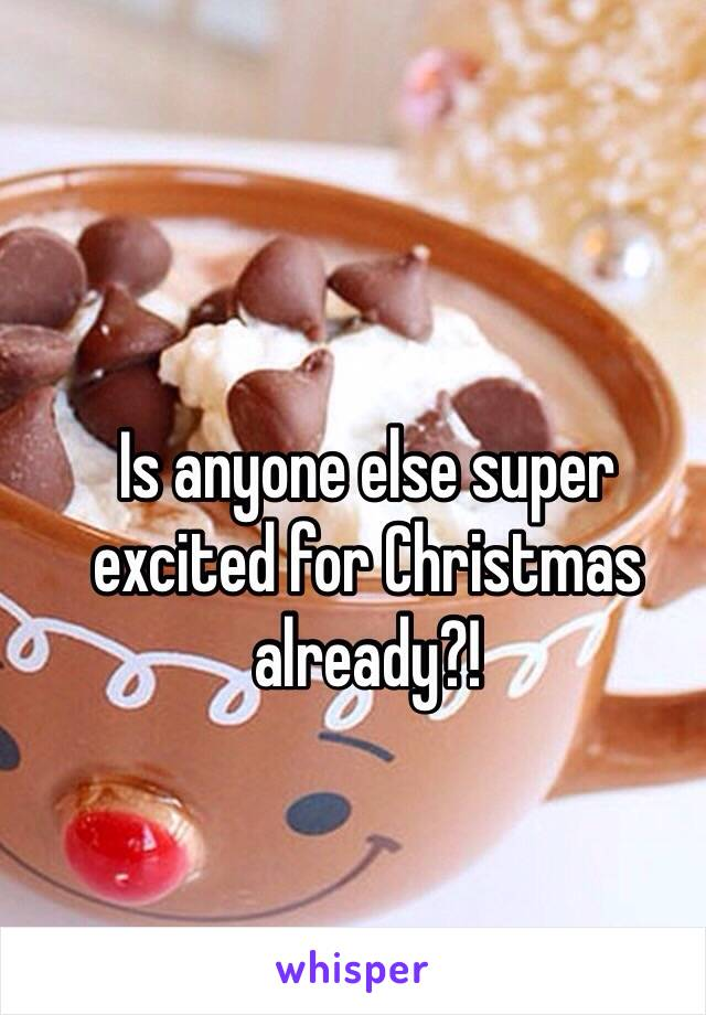 Is anyone else super excited for Christmas already?!