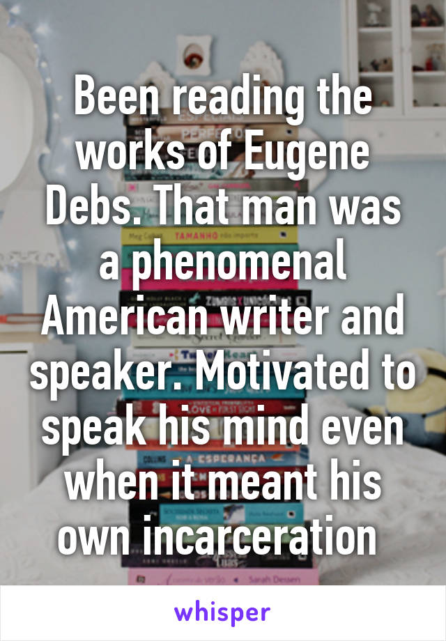 Been reading the works of Eugene Debs. That man was a phenomenal American writer and speaker. Motivated to speak his mind even when it meant his own incarceration