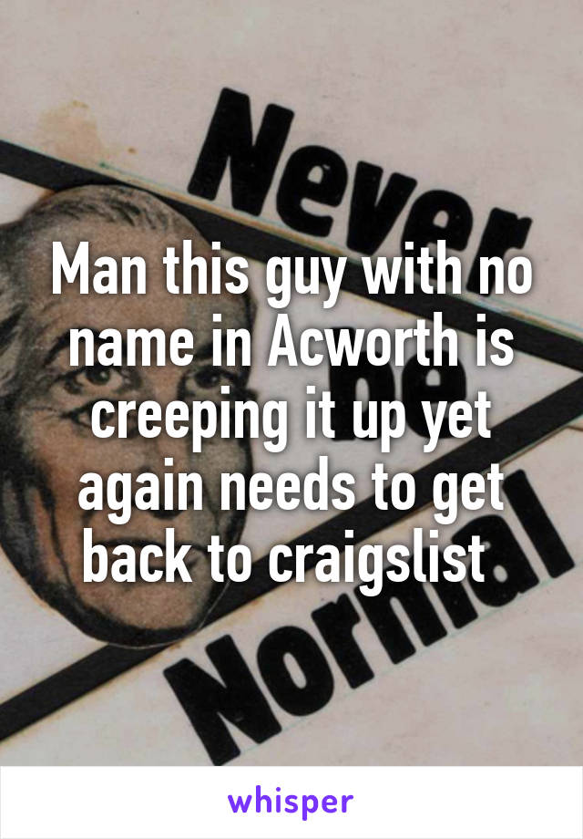 Man this guy with no name in Acworth is creeping it up yet again needs to get back to craigslist