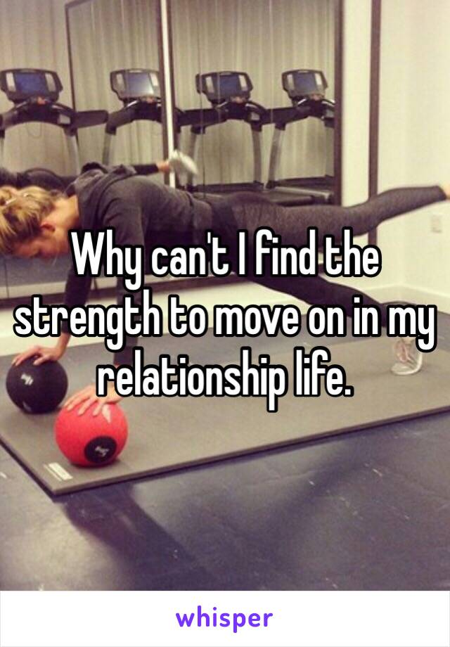 Why can't I find the strength to move on in my relationship life.