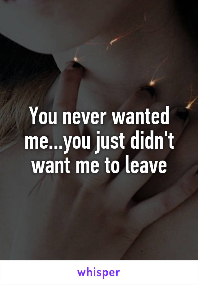 You never wanted me...you just didn't want me to leave