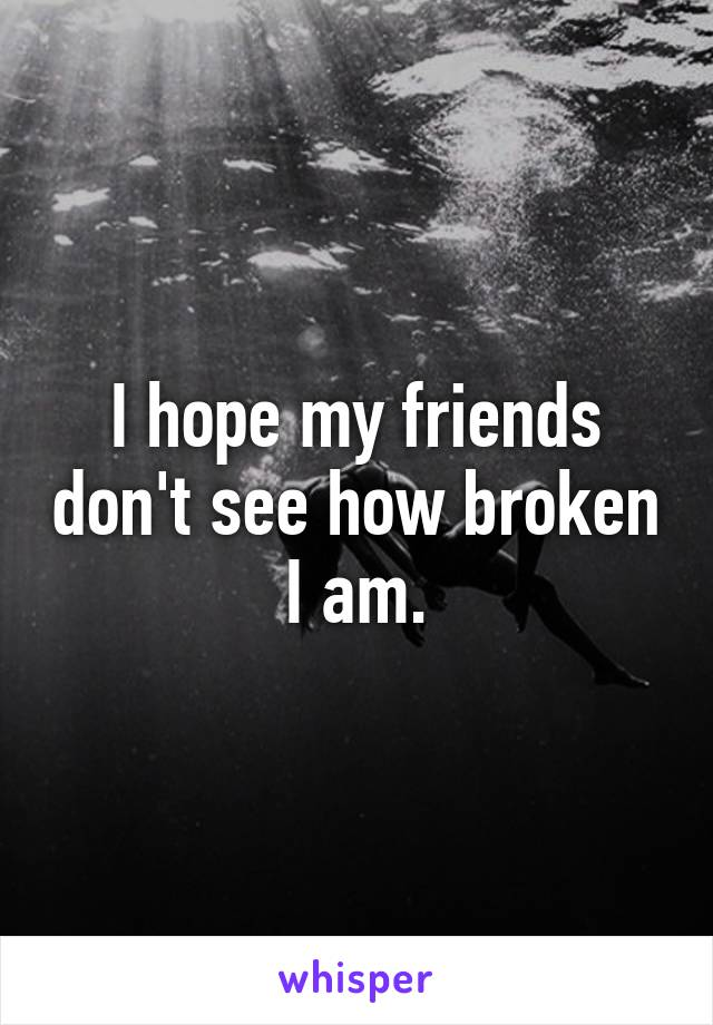 I hope my friends don't see how broken I am.