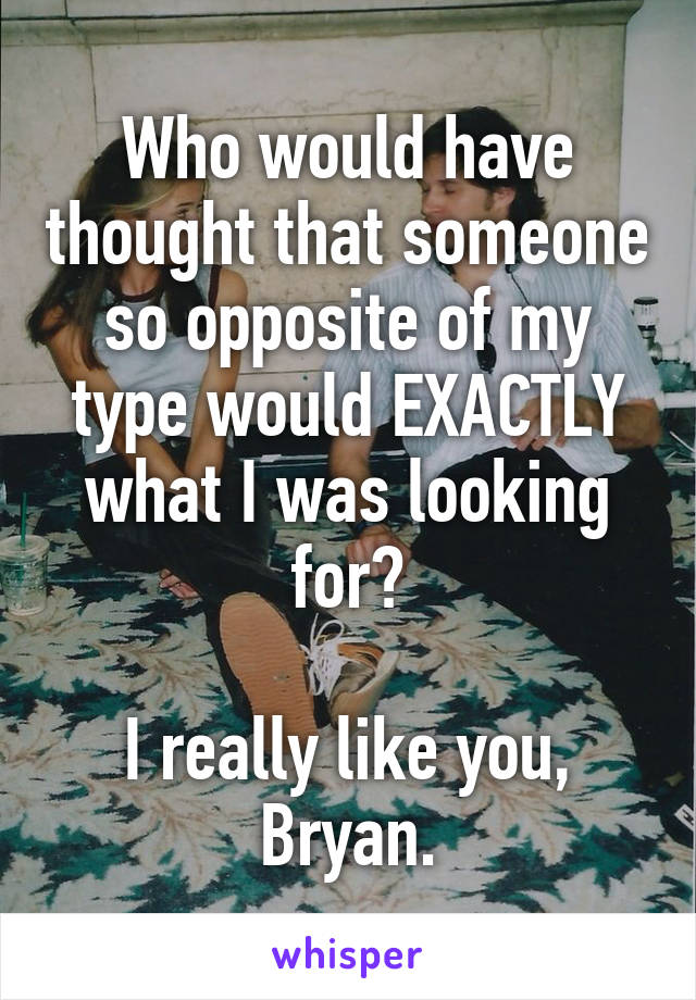 Who would have thought that someone so opposite of my type would EXACTLY what I was looking for?  I really like you, Bryan.