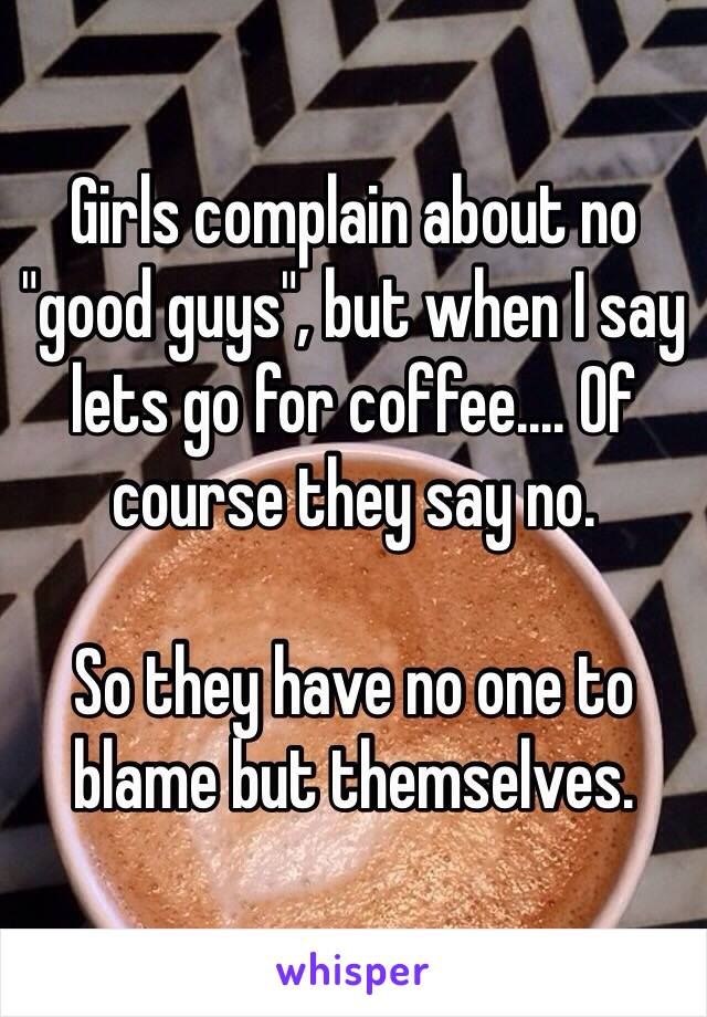 """Girls complain about no """"good guys"""", but when I say lets go for coffee.... Of course they say no.  So they have no one to blame but themselves."""