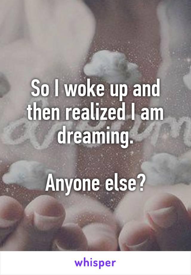 So I woke up and then realized I am dreaming.  Anyone else?