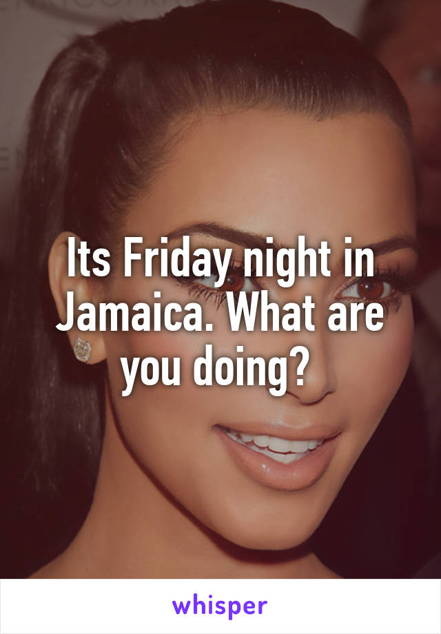 Its Friday night in Jamaica. What are you doing?