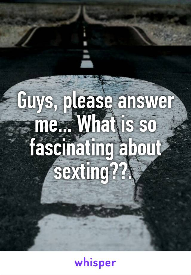 Guys, please answer me... What is so fascinating about sexting??.