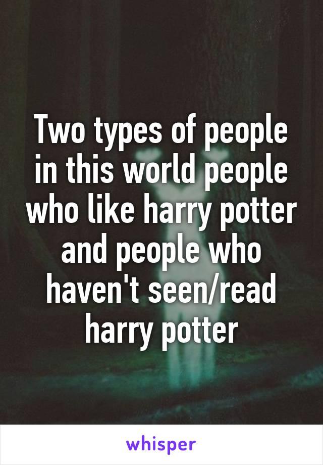Two types of people in this world people who like harry potter and people who haven't seen/read harry potter
