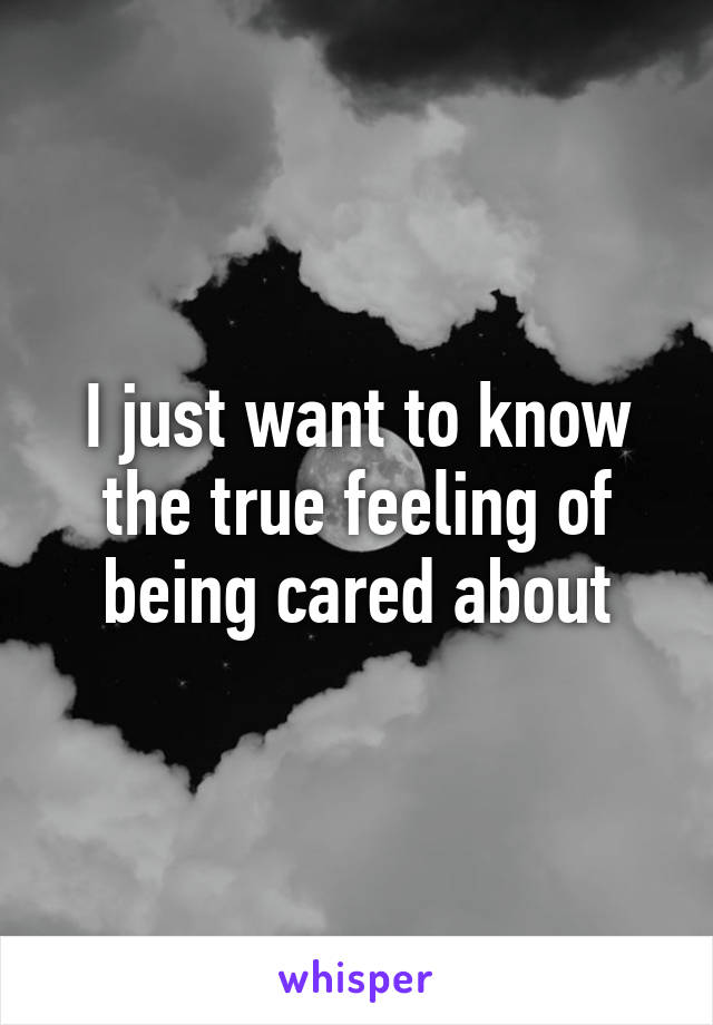 I just want to know the true feeling of being cared about