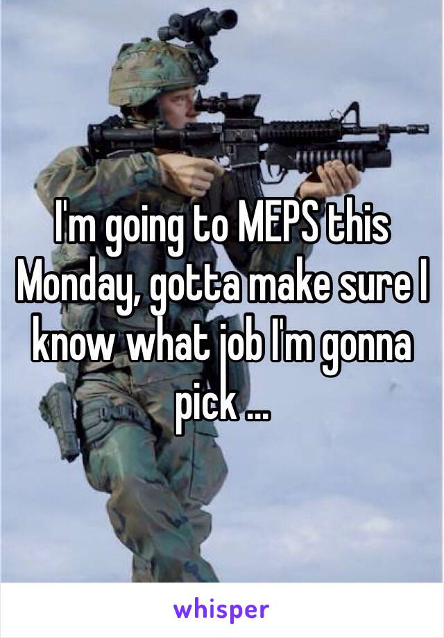 I'm going to MEPS this Monday, gotta make sure I know what job I'm gonna pick ...