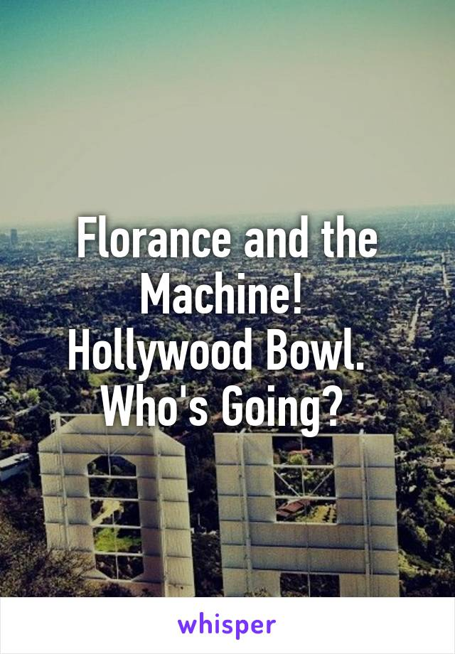 Florance and the Machine!  Hollywood Bowl.   Who's Going?