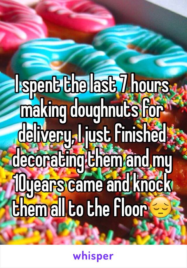 I spent the last 7 hours making doughnuts for delivery, I just finished decorating them and my 10years came and knock them all to the floor😔