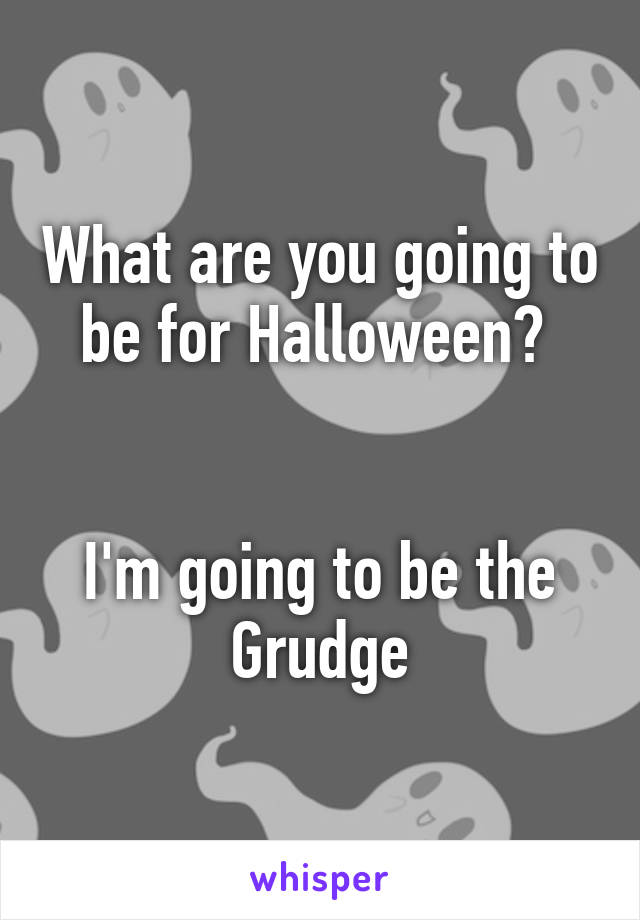 What are you going to be for Halloween?    I'm going to be the Grudge