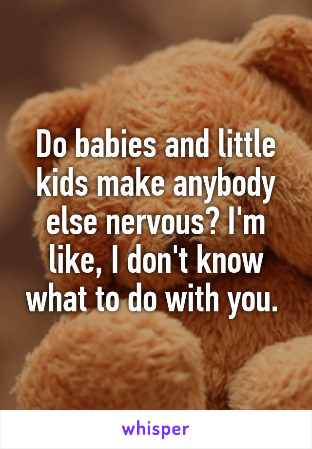 Do babies and little kids make anybody else nervous? I'm like, I don't know what to do with you.