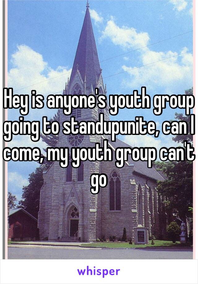 Hey is anyone's youth group going to standupunite, can I come, my youth group can't go