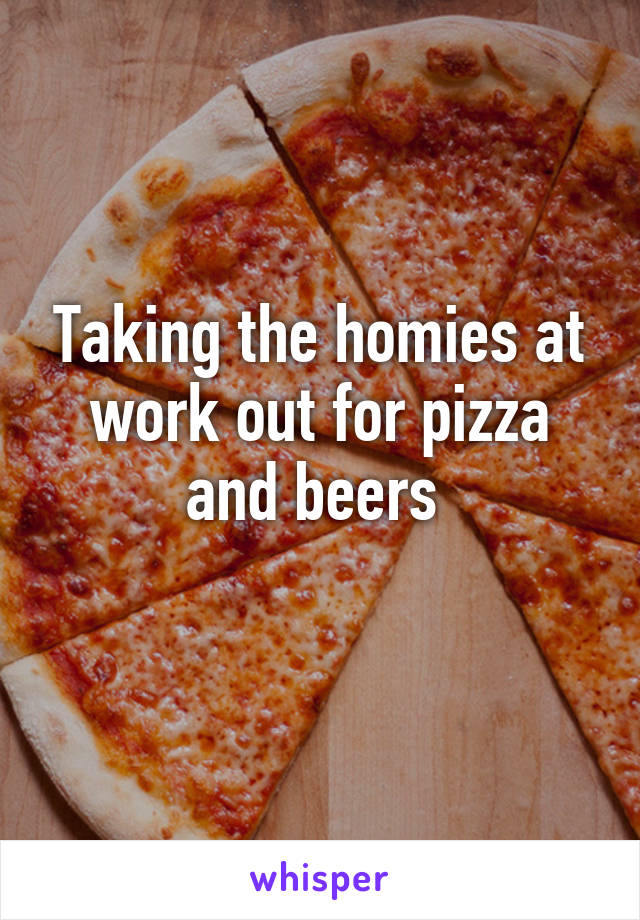 Taking the homies at work out for pizza and beers
