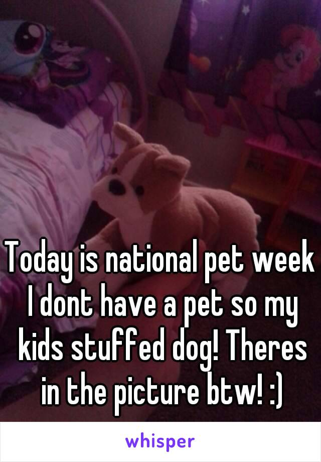 Today is national pet week I dont have a pet so my kids stuffed dog! Theres in the picture btw! :)