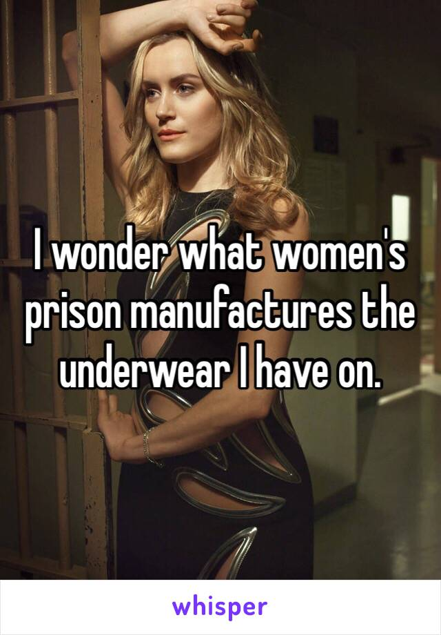 I wonder what women's prison manufactures the underwear I have on.
