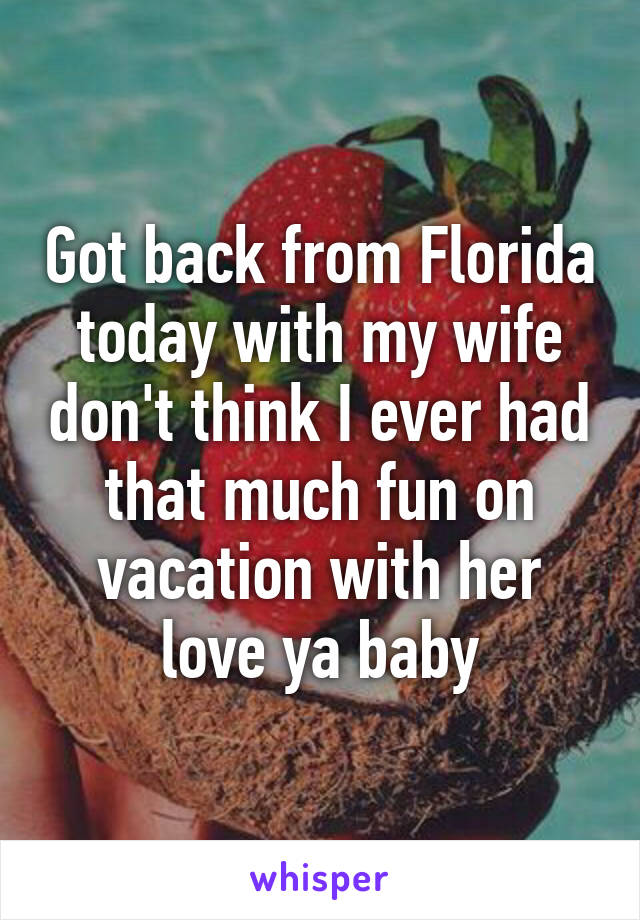 Got back from Florida today with my wife don't think I ever had that much fun on vacation with her love ya baby