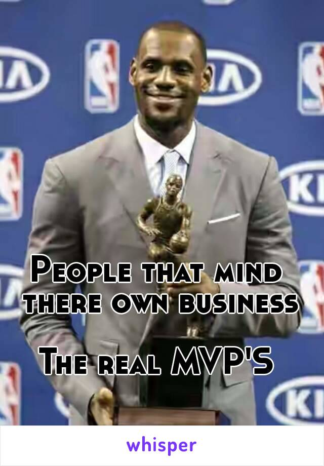People that mind there own business  The real MVP'S