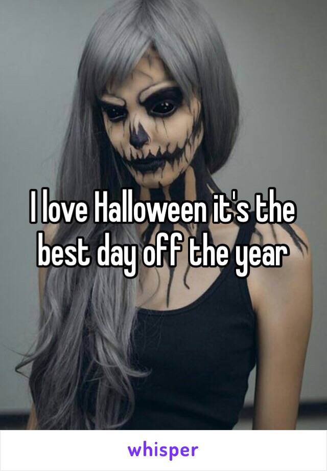 I love Halloween it's the best day off the year