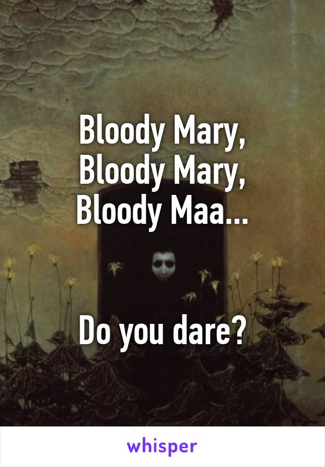 Bloody Mary, Bloody Mary, Bloody Maa...   Do you dare?