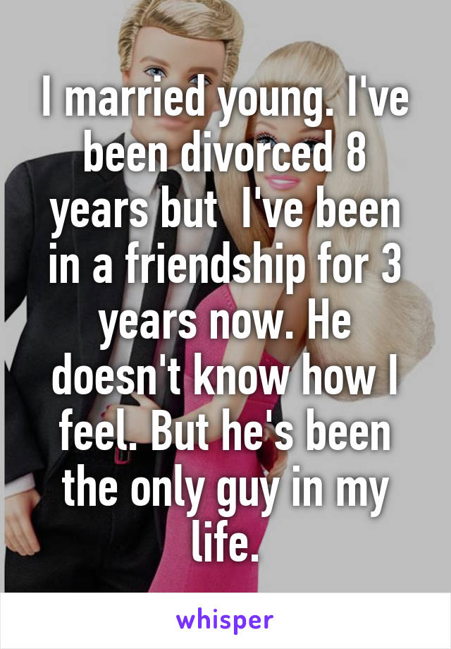 I married young. I've been divorced 8 years but  I've been in a friendship for 3 years now. He doesn't know how I feel. But he's been the only guy in my life.