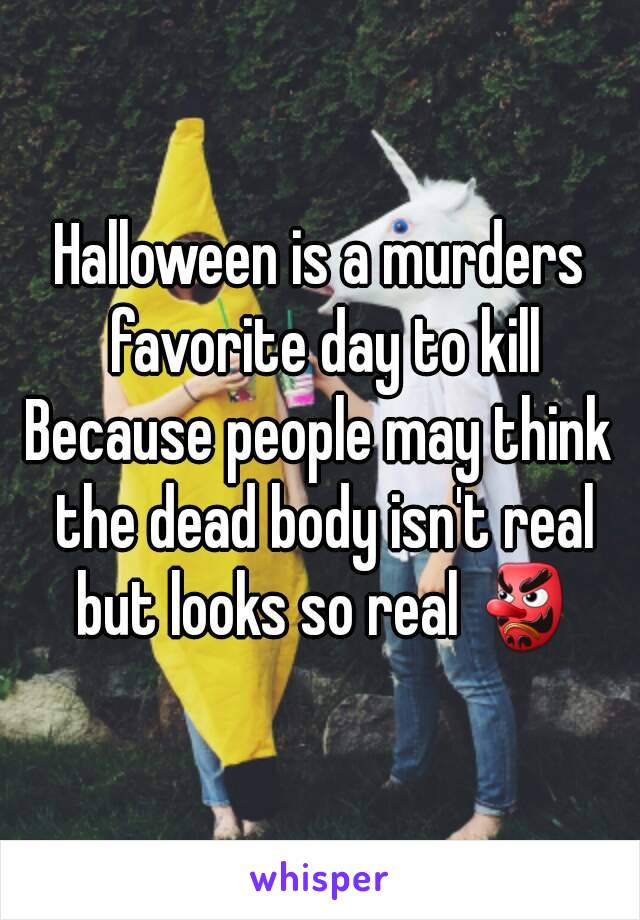 Halloween is a murders favorite day to kill Because people may think the dead body isn't real but looks so real 👺