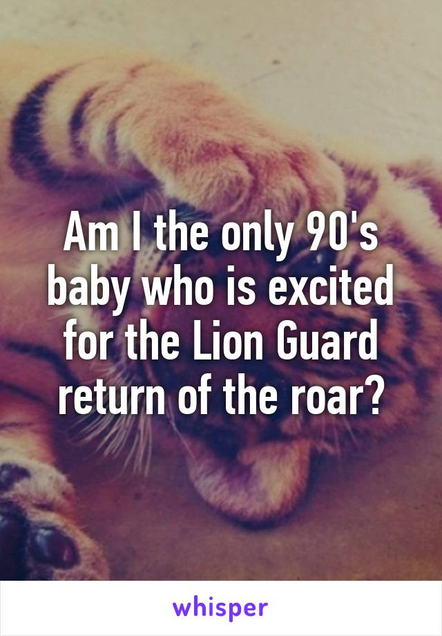 Am I the only 90's baby who is excited for the Lion Guard return of the roar?
