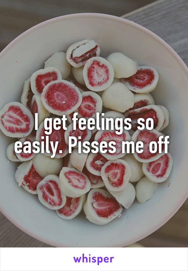 I get feelings so easily. Pisses me off