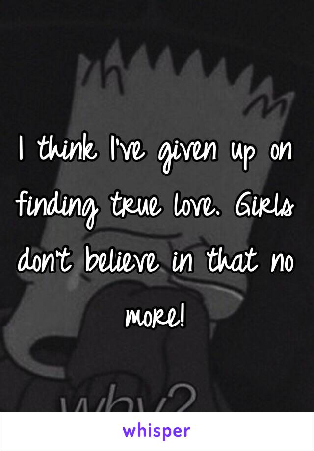 I think I've given up on finding true love. Girls don't believe in that no more!