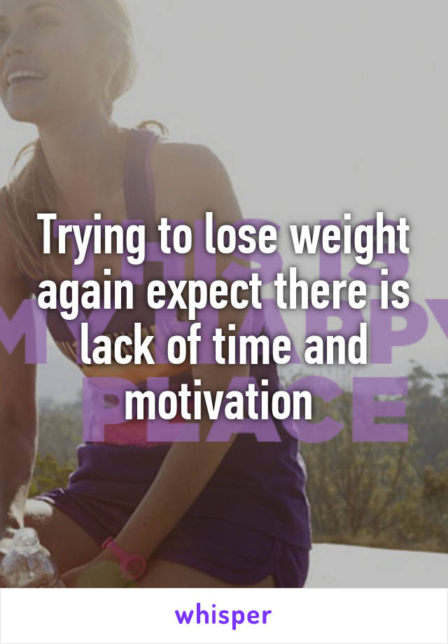 Trying to lose weight again expect there is lack of time and motivation