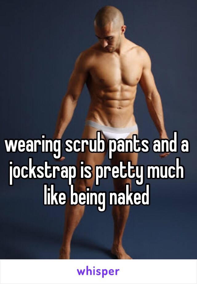 wearing scrub pants and a jockstrap is pretty much like being naked
