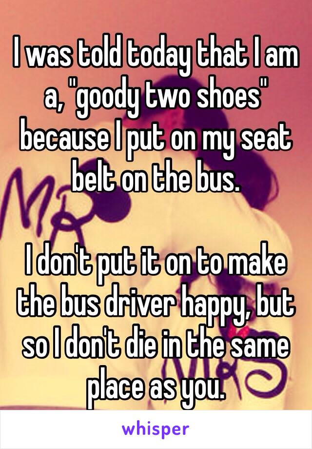 """I was told today that I am a, """"goody two shoes"""" because I put on my seat belt on the bus.  I don't put it on to make the bus driver happy, but so I don't die in the same place as you."""