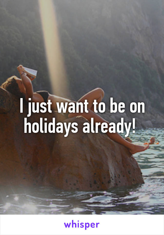 I just want to be on holidays already!